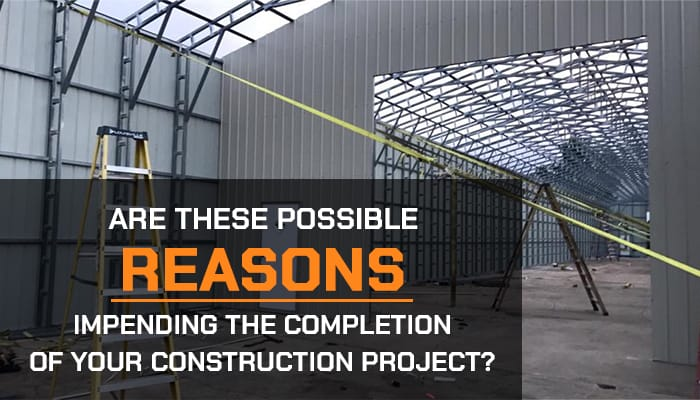 Are These Possible Reasons Impending the Completion of Your Construction Project?