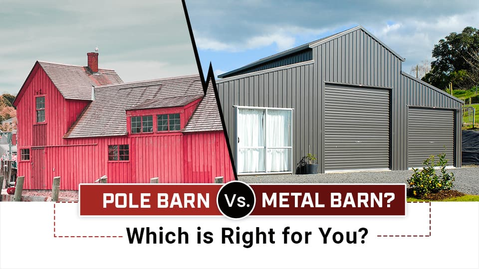 Pole Barn vs. Metal Barn: Which is Right for You?