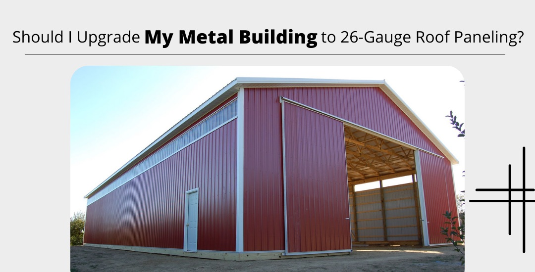 Should I Upgrade My Metal Building to 26-Gauge Roof Paneling?